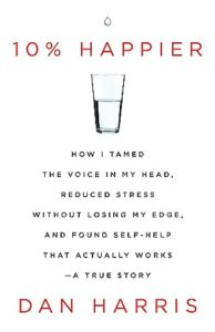 10% Happier How I Tamed the Voice in My Head, Reduced Stress Without Losing My Edge, and Found Self-Help That Actually Works by Dan Harris
