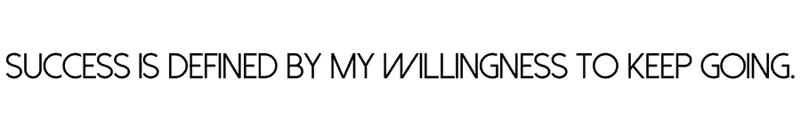 Success is defined by my willingness to keep going